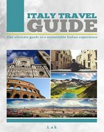 Italy Travel Guide: The Ultimate Guide To a Memorable Italian Experience - Book Cover