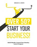 Over 50? Start Your Business!: Build Wealth. Control Your Destiny. Leave A Legacy. - Book Cover