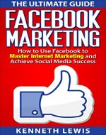 Facebook: Facebook Marketing: How to Use Facebook to Master Internet Marketing and Achieve Social Media Success *FREE BONUS of 'Passive Income' Included!* (Business Marketing, Online Marketing) - Book Cover