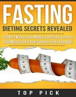 Fasting: Dieting Secrets Revealed, The Best Way to Save Money, Save Time, Gain Muscle and Eat Your Favorite Foods Everyday (Intermittent Fasting, Weight Loss, Diet, Save Time, Healthy Life Style) - Book Cover