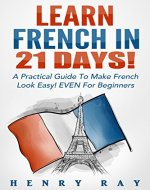French: Learn French In 21 DAYS! - A Practical Guide To Make French Look Easy! EVEN For Beginners (French, Spanish, German, Italian) - Book Cover