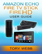 Amazon Echo, Fire TV Stick, Fire HD User Guide: Add A Convenience To Your Life, Knowing How You Can Use Them Together, Make Them Even More Valuable For You - Book Cover