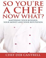So You're A Chef Now What?: Mastering Your Business, Your Money and Your Reputation - Book Cover
