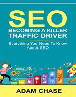 SEO: 2016: Becoming A Killer Traffic Driver - Everything You Need To Know About SEO (SEO, Search Engine Optimization, SEO 2016, SEO, SEO Optimization) - Book Cover