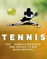 Tennis: Top 5 Strategies How to win more matches, How to Play Tennis,Killer doubles, Tennis the Ultimate guide (Tennis Strategies How to win more matches, Tennis Book 1) - Book Cover