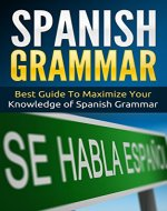 Spanish: Spanish Grammar - Best Guide To Maximize Your Knowledge Of Spanish Grammar (Street Spanish Book 3) - Book Cover