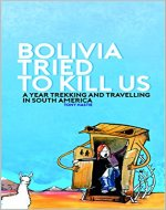 Bolivia tried to kill us: A year trekking and travelling in South America - Book Cover