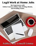 Legit Work at Home Jobs: My Experiences with Online Courses, Online Jobs, Writing eBooks and Avoiding Scams - Book Cover