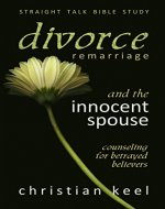Divorce - Remarriage and the Innocent Spouse: Counseling for Betrayed Believers (Straight Talk Bible Study) - Book Cover