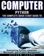 Computer: Phython - The Complete Quick Start Guide To Dominating: Python Language, Microsoft, and Project Management (Python, Big Data, Linux, Peripherals, Python Language, Java, Python Programming) - Book Cover