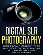 Digital SLR Photography: Basic Digital Photography Tips And Tricks For Taking Amazing Pictures And Shooting Awesome Videos (Photography, SLR, DSLR, Photography for beginners) - Book Cover