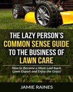 The Lazy Person's Common Sense Guide to the Business of Lawn Care: How to Become a More Laid-back Lawn Expert and Enjoy the Grass! - Book Cover