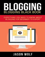 Blogging: Blogging Blackbook: Everything You Need To Know About Blogging From Beginner To Expert (Blogging Mastery, Blogging Empire) - Book Cover