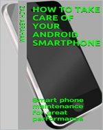 How to take care of your Android Smartphone: Smart phone maintenance for great performance - Book Cover