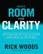 Make Room for Clarity: Getting Rid of the Clutter that Gets in Your Way - Book Cover