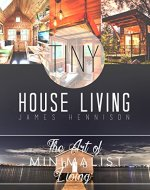 Tiny House Living: Amazing Tips and Small Space Ideas to Utilize Your Space, Organize, and De-Clutter! (De-clutter, Organization, Simple Living, Small Living, Small house, Small Space Living) - Book Cover