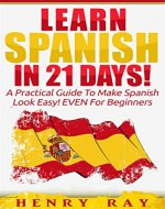 Spanish: Learn Spanish In 21 DAYS! - A Practical Guide To Make Spanish Look Easy! EVEN For Beginners (Spanish, French, German, Italian) - Book Cover
