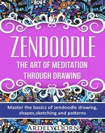 Zendoodle:The Art Of Mediation Through Drawing: Master the Basics of Zendoodle Drawing, Shapes, Sketching and Patterns. (Zendoodle,Zentangle,Mindfulness,zendoodle for beginners) - Book Cover