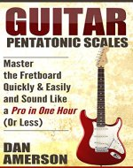 Pentatonic Scales: Master the Fretboard Quickly and Easily & Sound Like a Pro, In One Hour (or Less) (Guitar Technique, Improvisation, Scales, Mastery) - Book Cover