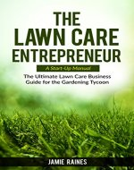 The Lawn Care Entrepreneur - A Start-Up Manual: The Ultimate Lawn Care Business Guide for the Gardening Tycoon - Book Cover