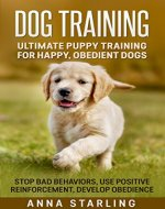 Dog Training: Ultimate Puppy Training for Happy, Obedient Dogs: Stop Bad Behaviors, use Positive Reinforcement, and Develop Obedience (23 Impressive Dog ... Raising A Puppy, Potty Training) - Book Cover