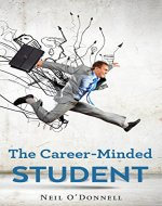 The Career-Minded Student: How To Excel In Classes And Land A Job - Book Cover