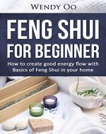 Feng Shui For Beginner : How To Create Good Energy Flow With Basics Of Feng Shui In Your Home (Feng Shui, Feng Shui For Beginners, Good Colors To Use Room To Room) - Book Cover