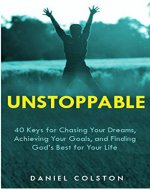 Unstoppable: 40 Keys for Chasing Your Dreams, Achieving Your Goals, and Finding God's Best for Your Life - Book Cover