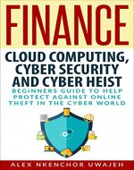 Finance: Cloud Computing, Cyber Security and Cyber Heist - Beginners Guide to Help Protect Against Online Theft in the Cyber World - Book Cover