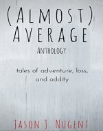 (Almost) Average Anthology: tales of adventure, loss, and oddity - Book Cover
