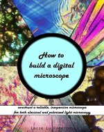 How to build a digital microscope: construct a reliable, inexpensive microscope for both regular and polarized light microscopy - Book Cover
