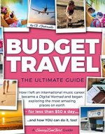 BUDGET TRAVEL - The Ultimate Guide: How I left an international music career, became a Digital Nomad and began exploring the most amazing places on earth - for less than $50 a day....and how YOU can - Book Cover