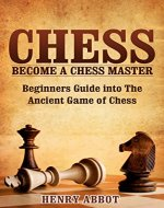 Chess: Become A Chess Master - Beginners Guide into The Ancient Game of Chess (Chess 101, Chess Mastery) - Book Cover