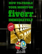 How to Treble Your Money on FIVERR Immediately: Step by step instructions on how to maximise your FIVERR income using the Fiverr Affiliate Program to Work From Home (Fiverr, Make Money Online, SEO) - Book Cover