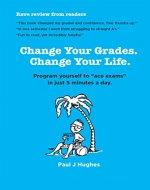 Change Your Grades, Change Your Life: Find the A student in you - Book Cover