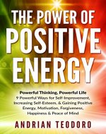 The Power of Positive Energy: Powerful Thinking, Powerful Life: 9 Powerful Ways for Self-Improvement,Increasing Self-Esteem,& Gaining Positive Energy,Motivation,Forgiveness,Happiness, ... Happiness, Change Your Life Book 1) - Book Cover