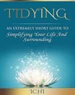 Tidying: An Extremely Short Guide To Simplifying Your Life And Surrounding (tidy home, tidy life, tidy office) - Book Cover