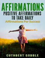 Affirmations: Positive Affirmations To Take Daily Positive Affirmations For Success For Women Men And Kids (Power of Affirmations,Achieve Fulfillment,Happiness,Success) - Book Cover
