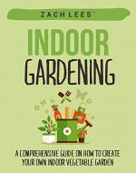 Indoor Gardening: A Comprehensive Guide on How to Create your Own Indoor Vegetable Garden - Book Cover