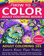 How To Color Adult Coloring Books - Adult Coloring 101: Learn Easy Tips Today. How To Color For Adults, How To Color With Colored Pencils, Step By Step ... How To Color With Colored Pencils And More) - Book Cover