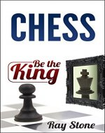 Chess: Be the king, beginners guide, become a chess master, chess tactics, chess strategies (Chess Books, Chess openings, Chess Tactics, Chess Strategy, Chess Kindle, Chess for beginners) - Book Cover