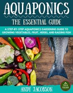 Aquaponics: The Essential Aquaponics Guide: A Step-By-Step Aquaponics Gardening Guide to Growing Vegetables, Fruit, Herbs, and Raising Fish (Aquaponic Gardening, Aquaponics for Beginners) - Book Cover