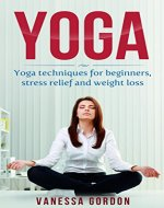 Yoga: Yoga Techniques for Beginners - for Stress Relief and Weight Loss (Yoga Poses, Meditation, Yoga for Beginners, Relieve Stress, Weight Loss) - Book Cover
