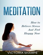 Meditation: How to Meditate to Relieve Stress and Feel Happy Now (Meditation for Beginners, Yoga, Stress Relief, Meditation Techniques) - Book Cover