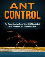 Ant Control: The Comprehensive Guide To Get Rid Of Ants & Make Your Home & Garden Pest Free - Book Cover