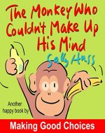 Children's Books: THE MONKEY WHO COULDN'T MAKE UP HIS MIND (Fun, Rhyming Bedtime Story/Picture Book About Making Good Choices and Appreciating What You Have, for Beginner Readers, Ages 2-8) - Book Cover