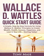 Wallace D. Wattles Quick Start Guide: A Simple, Step-by-Step Formula for Using Wallace D. Wattles' Principles to Create Wealth, Health, Success, Happiness, and Love in Your Life... Starting Today! - Book Cover