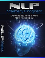 NLP Mastery Program: Everything You Need To Know About Mastering NLP - Book Cover