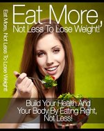 Eat More Not Less To Lose Weight !: Build Your Health And Your Body By Eating Right, Not Less - Book Cover