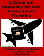 A Complete Handbook for Solo International Traveling: Everything You Need to Plan Your Solo Trip for Traveling Internationally - Book Cover